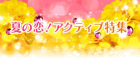 夏の恋!アクティブ特集特集